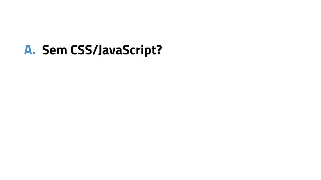 A. Sem CSS/JavaScript?