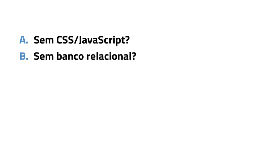 A. Sem CSS/JavaScript? B. Sem banco relacional?