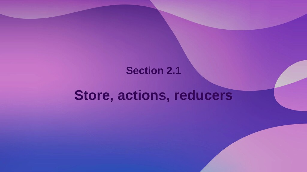 Section 2.1 Store, actions, reducers