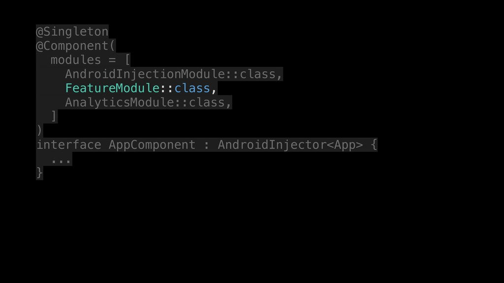 @Singleton @Component( modules = [ AndroidInjec...