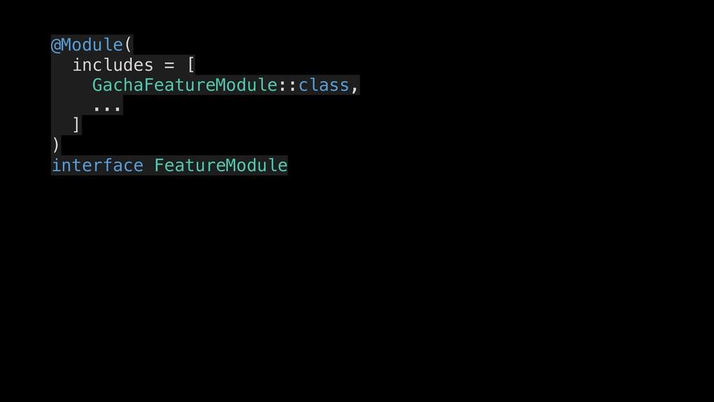 @Module( includes = [ GachaFeatureModule::class...