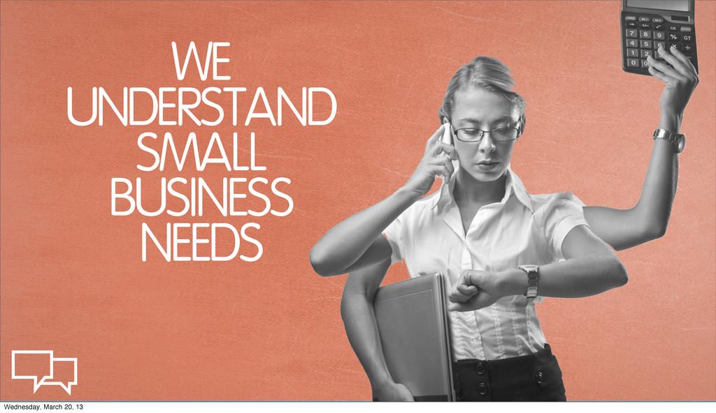WE UNDERSTAND SMALL BUSINESS NEEDS Wednesday, M...
