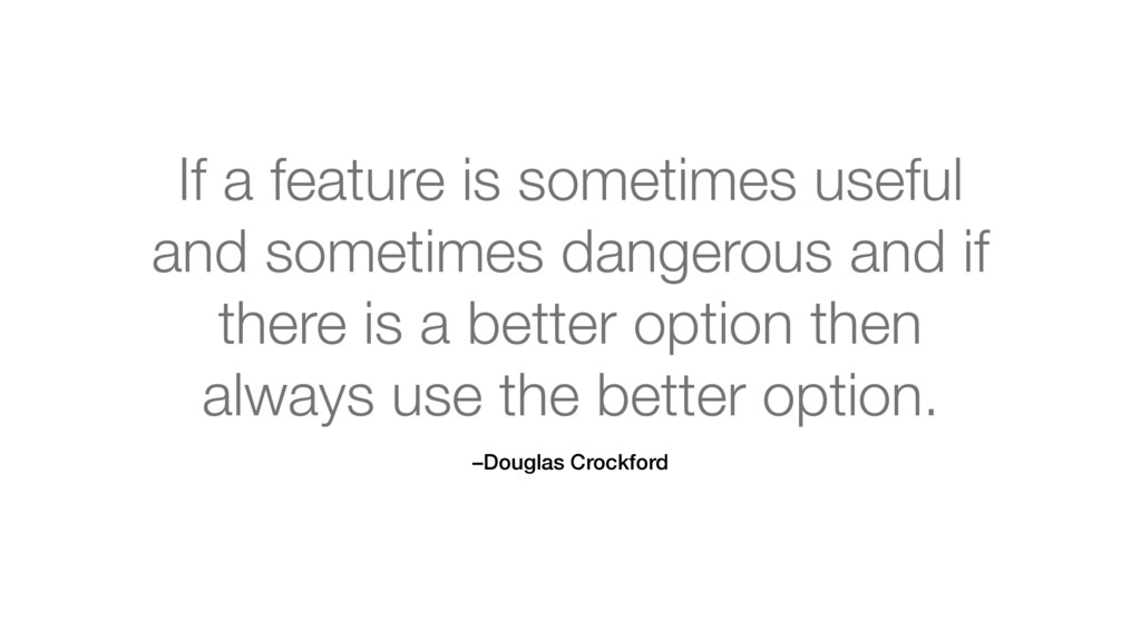 –Douglas Crockford If a feature is sometimes us...