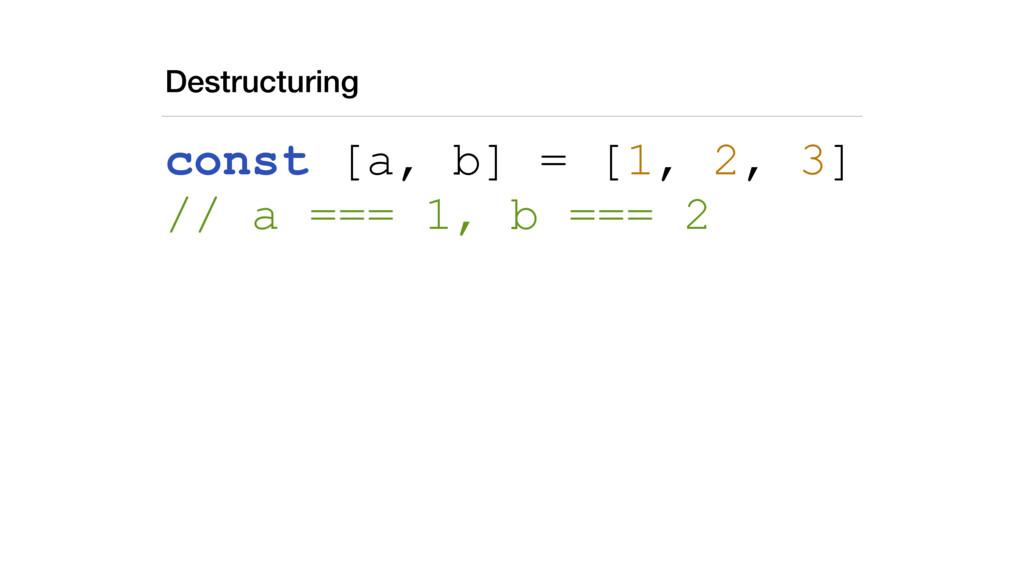 Destructuring const [a, b] = [1, 2, 3] // a ==...