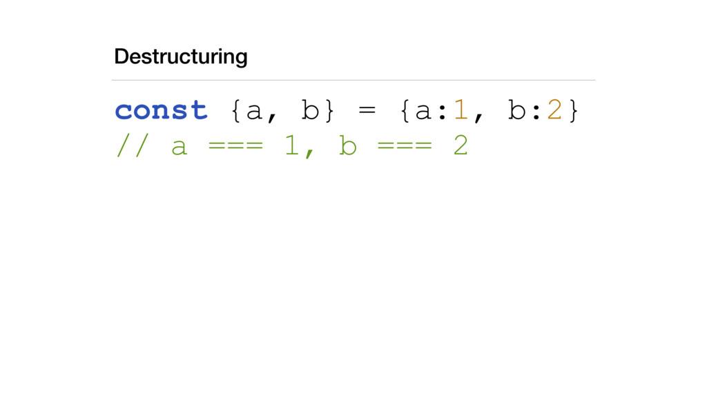 Destructuring const {a, b} = {a:1, b:2} // a =...