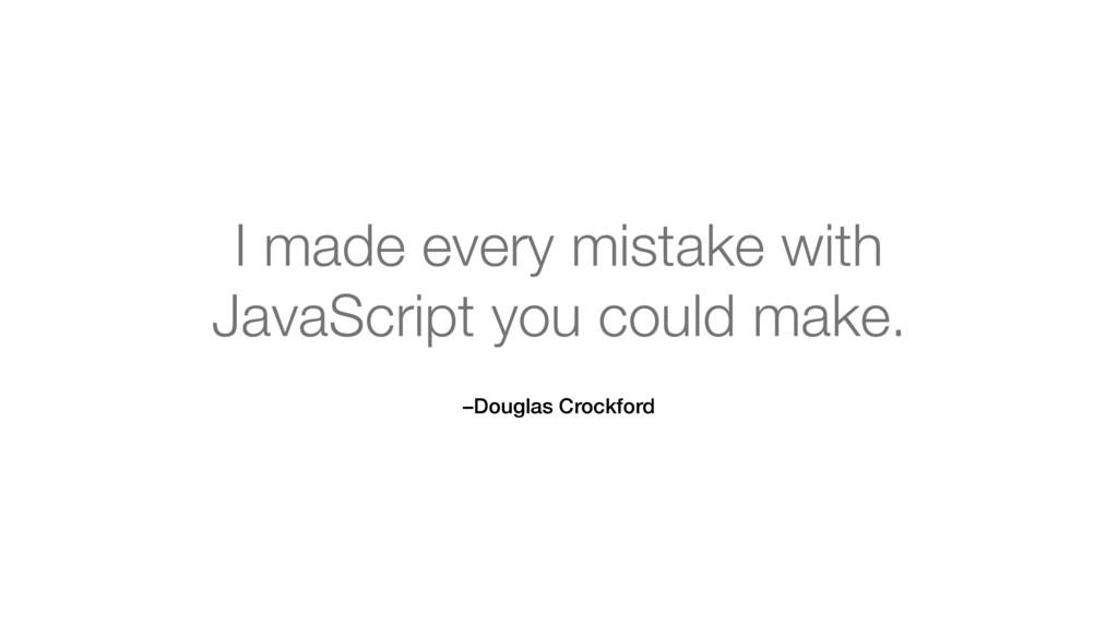 –Douglas Crockford I made every mistake with J...