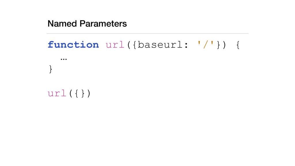 Named Parameters function url({baseurl: '/'}) {...
