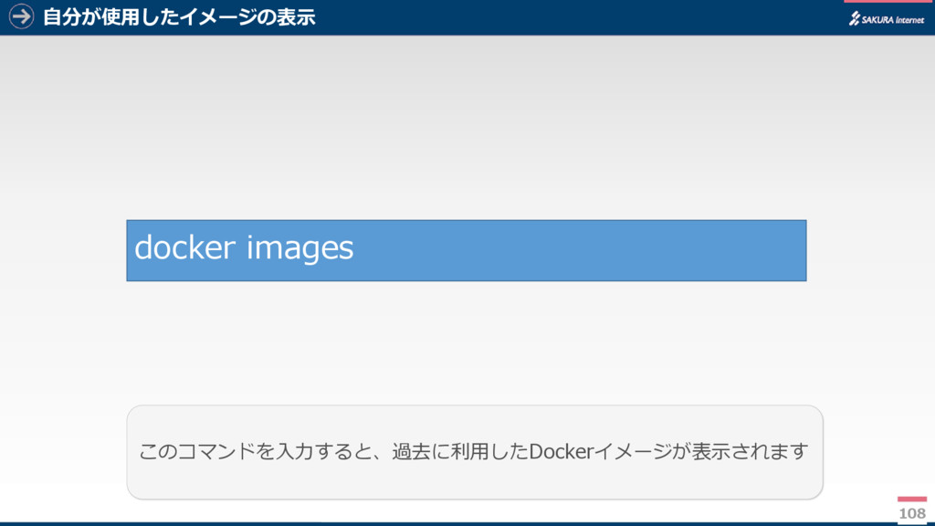 自分が使用したイメージの表示 108 このコマンドを入力すると、過去に利用したDockerイメ...