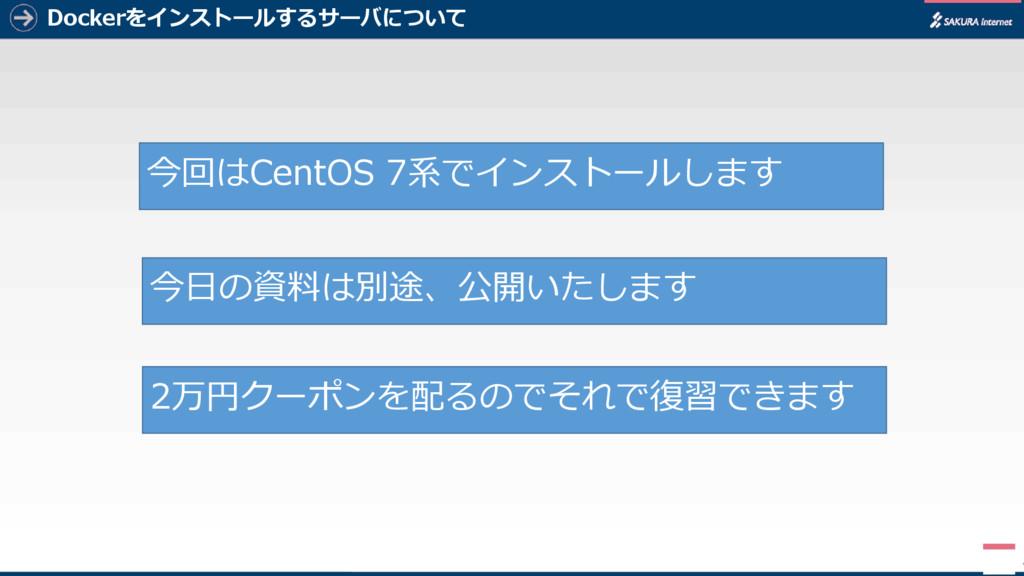 Dockerをインストールするサーバについて 4 今回はCentOS 7系でインストールします...