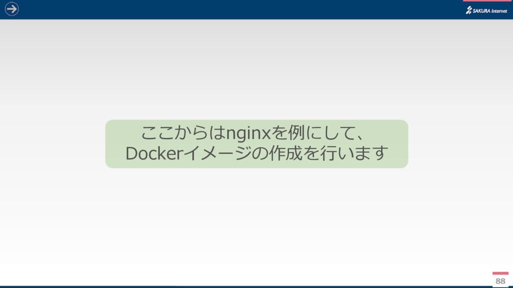 88 ここからはnginxを例にして、 Dockerイメージの作成を行います
