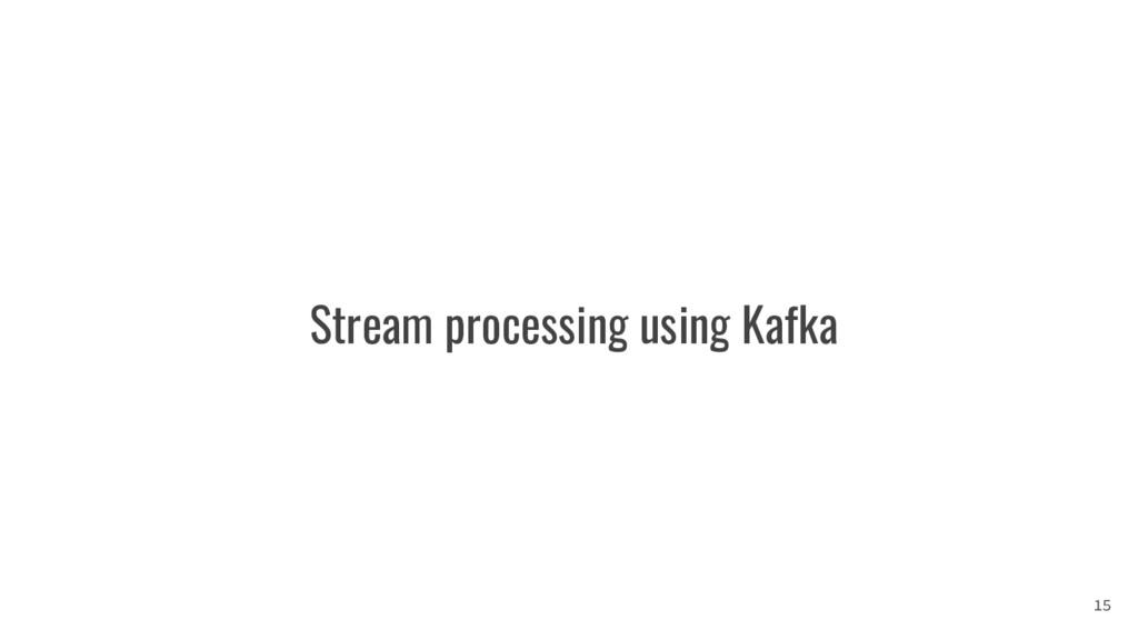 Stream processing using Kafka 15