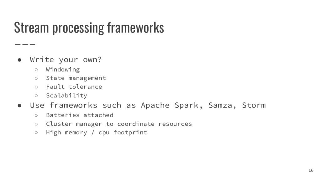 Stream processing frameworks ● Write your own? ...