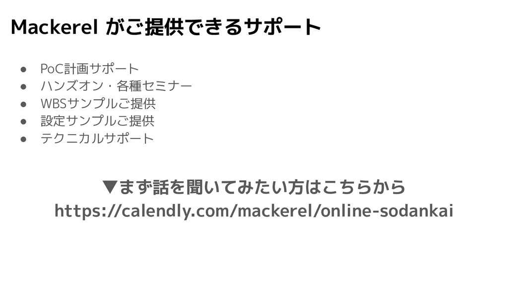 Mackerel がご提供できるサポート ● PoC計画サポート ● ハンズオン・各種セミナー...