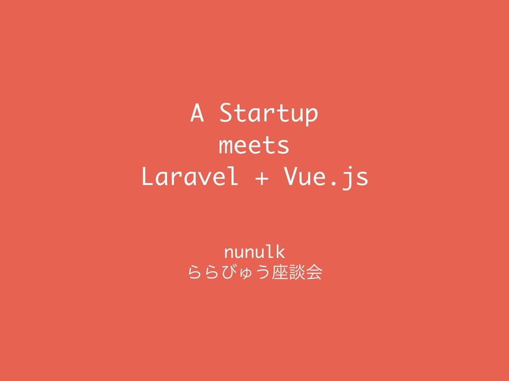A Startup meets Laravel + Vue.js nunulk ΒΒͼΎ͏࠲...