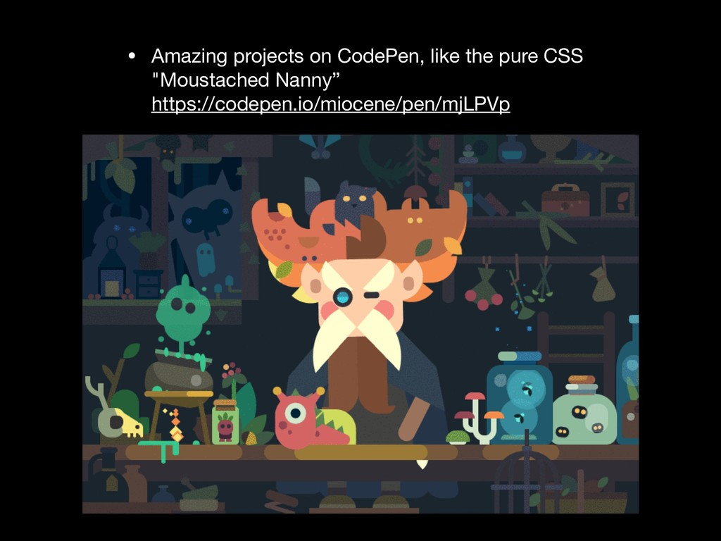• Amazing projects on CodePen, like the pure CS...