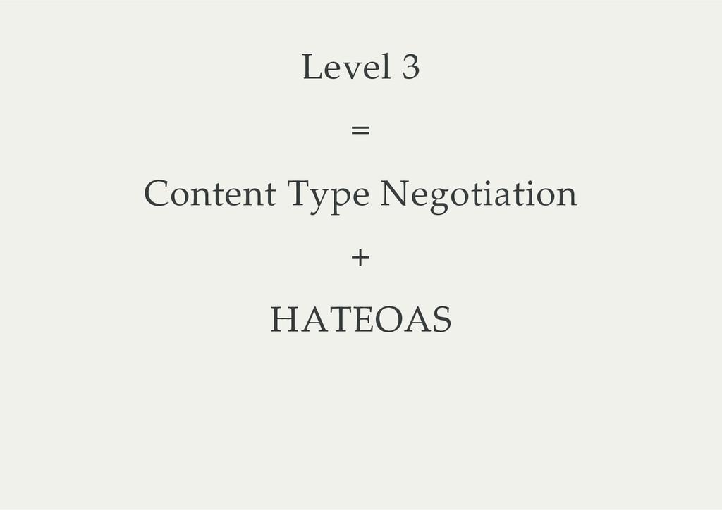 Level 3 = Content Type Negotiation + HATEOAS