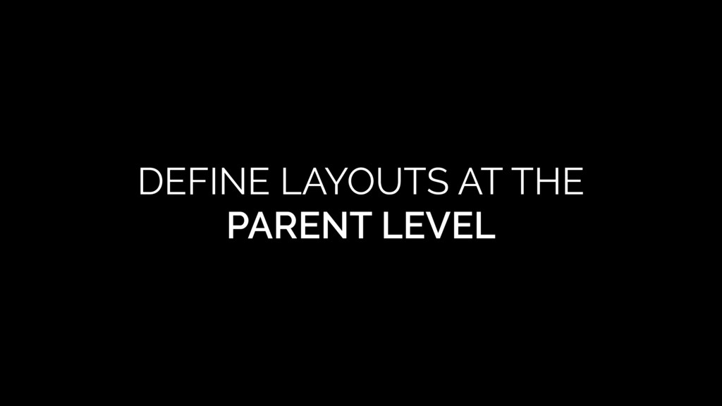 DEFINE LAYOUTS AT THE PARENT LEVEL