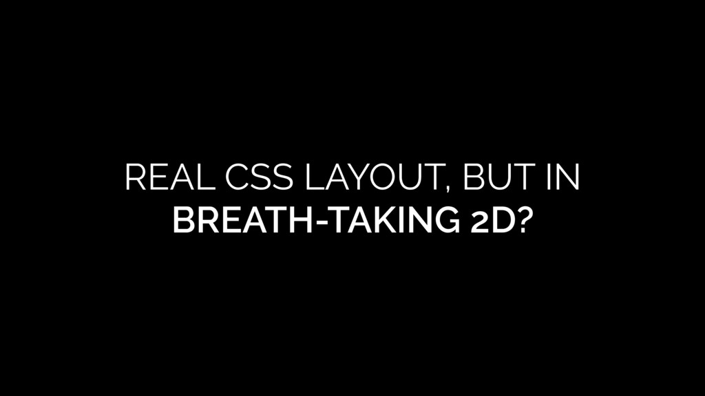 REAL CSS LAYOUT, BUT IN BREATH-TAKING 2D?