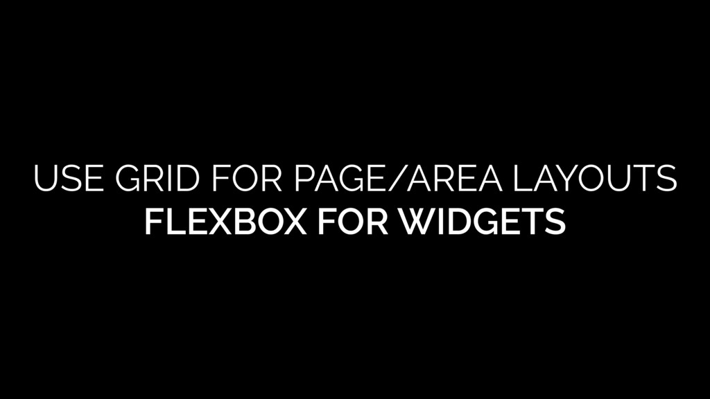 USE GRID FOR PAGE/AREA LAYOUTS FLEXBOX FOR WIDG...