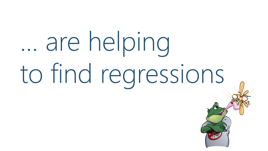 … are helping to find regressions