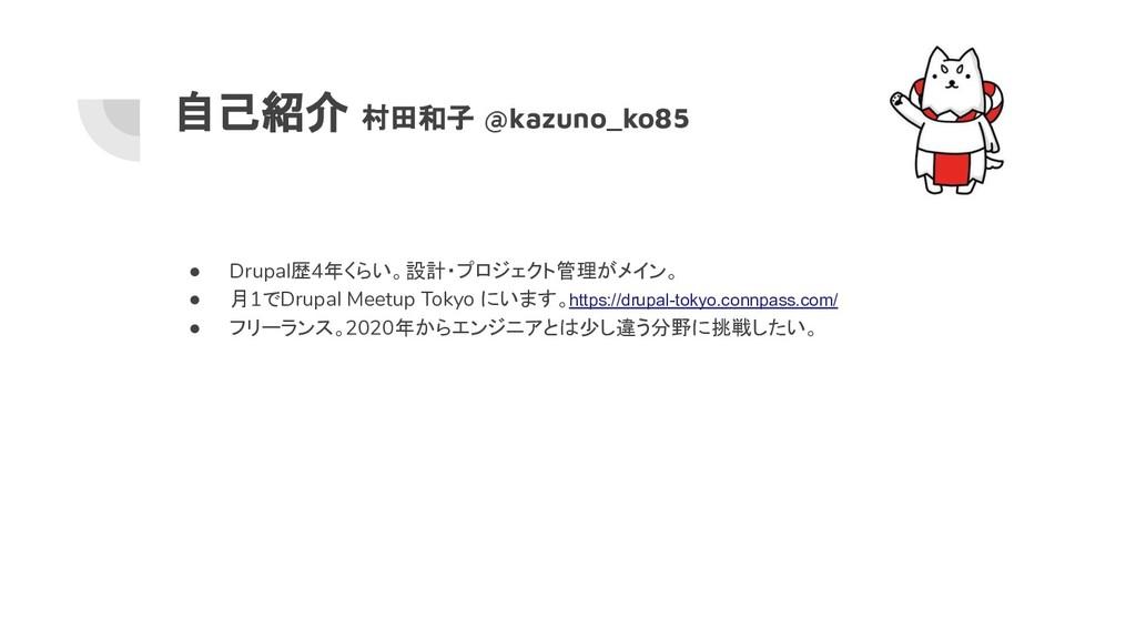自己紹介 村田和子 @kazuno_ko85 ● Drupal歴4年くらい。設計・プロジェクト...
