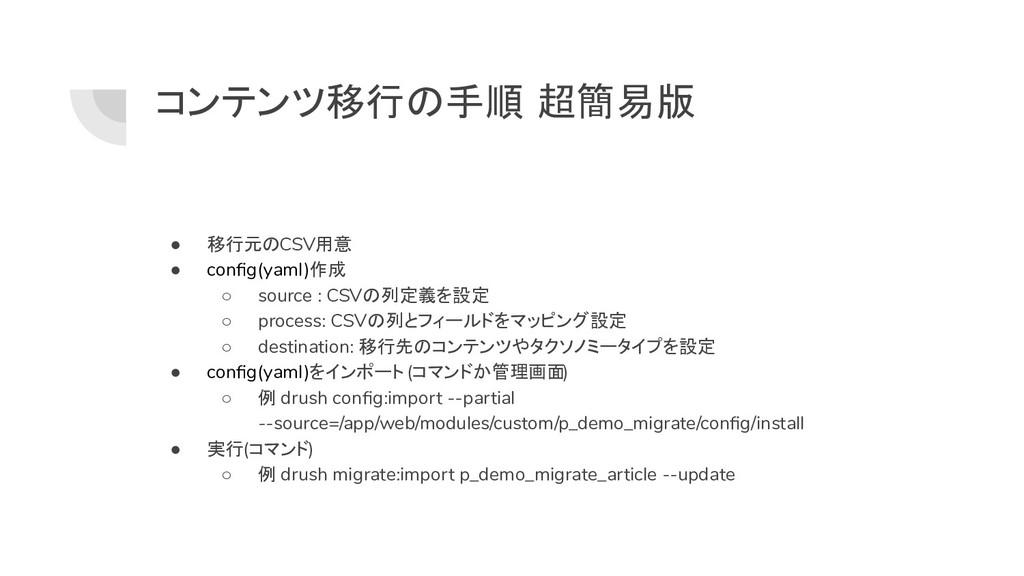 コンテンツ移行の手順 超簡易版 ● 移行元のCSV用意 ● config(yaml)作成 ○ s...