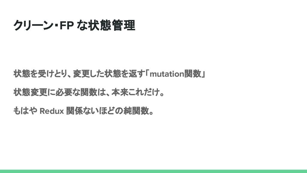 クリーン・FP な状態管理 状態を受けとり、変更した状態を返す「mutation関数」 状態変...