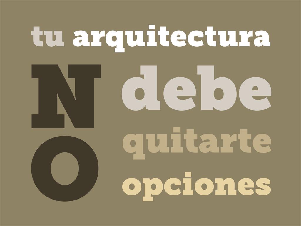 debe quitarte N O opciones tu arquitectura