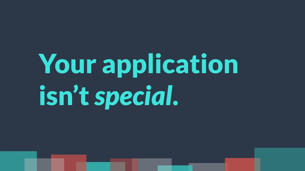 Your application isn't special.