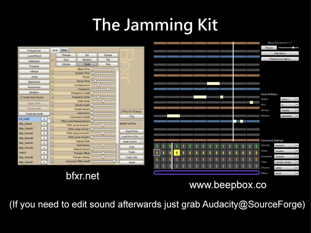 The Jamming Kit bfxr.net www.beepbox.co (If you...