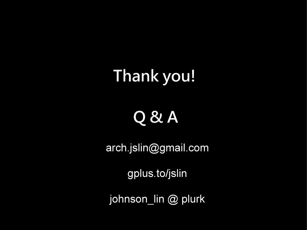 Thank you! Q & A arch.jslin@gmail.com gplus.to/...