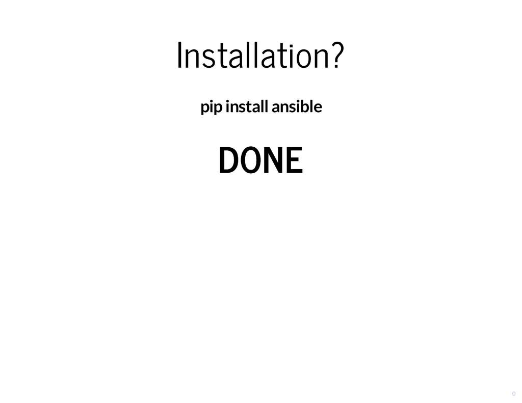 Installation? Installation? pip install ansible...