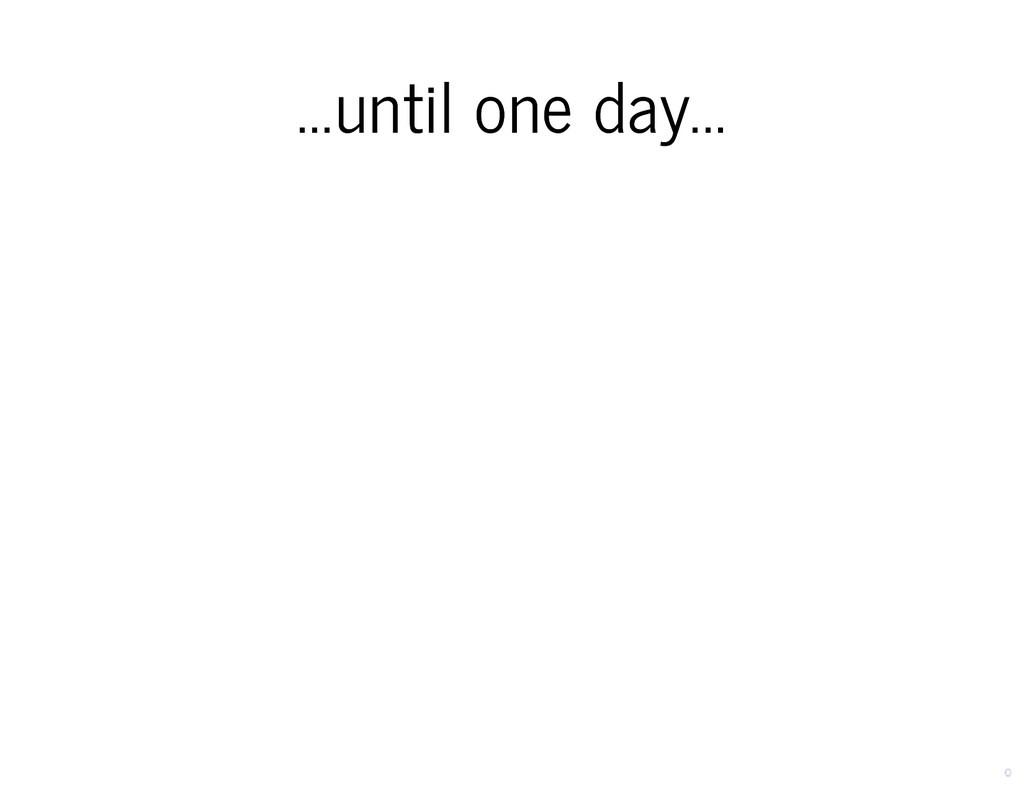 ...until one day... ...until one day...
