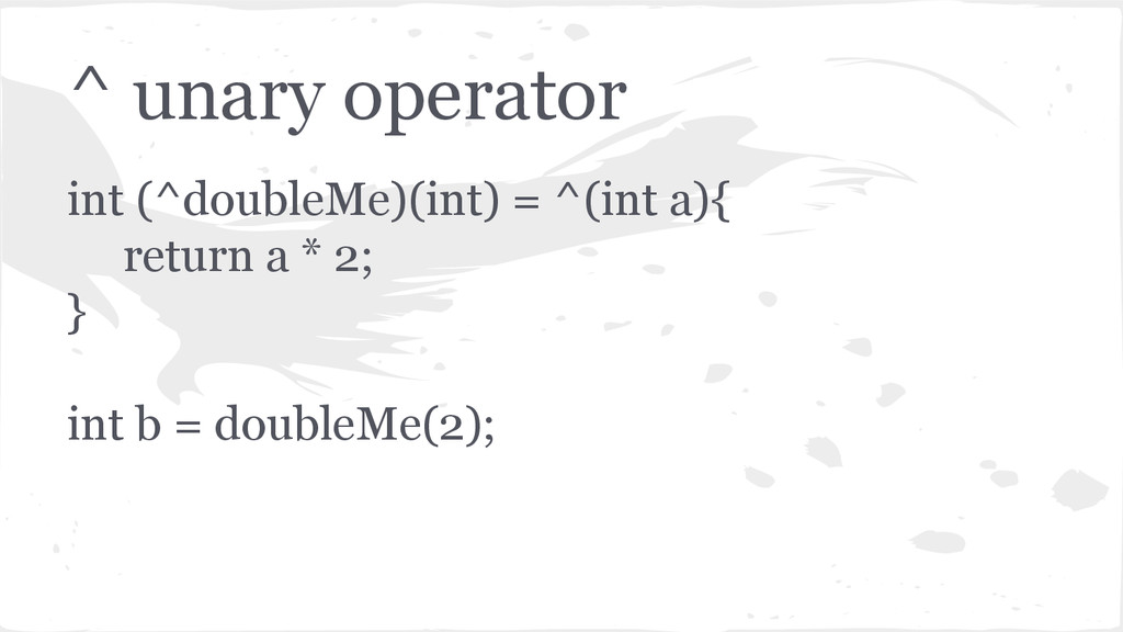 ^ unary operator int (^doubleMe)(int) = ^(int a...
