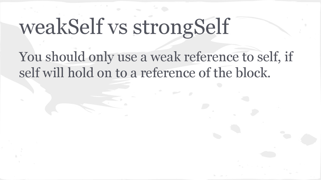 weakSelf vs strongSelf You should only use a we...