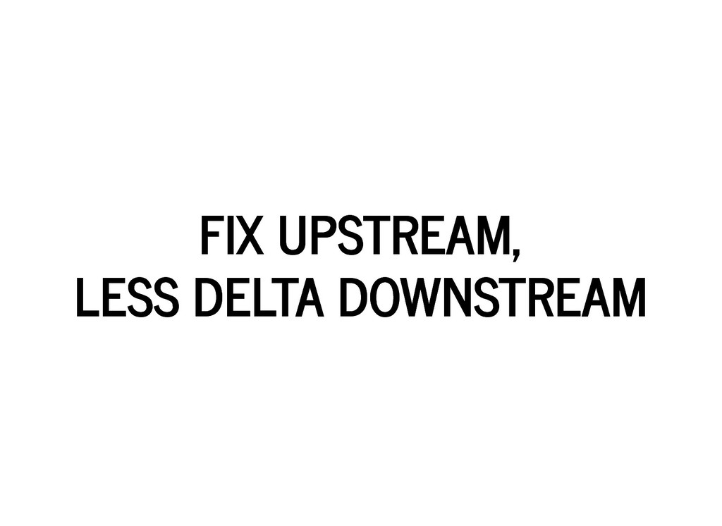 FIX UPSTREAM, FIX UPSTREAM, LESS DELTA DOWNSTRE...