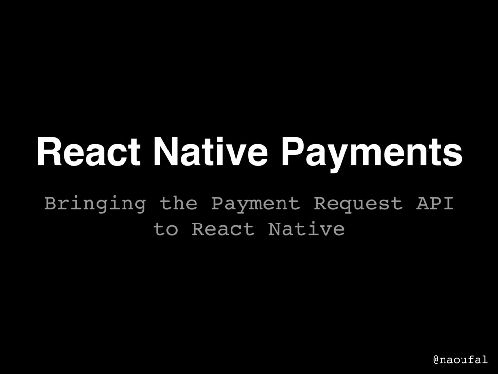 React Native Payments @naoufal Bringing the Pay...