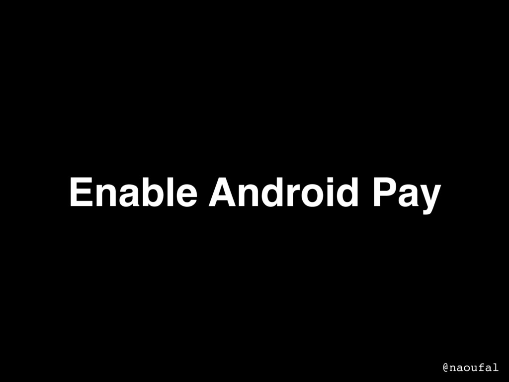 Enable Android Pay @naoufal