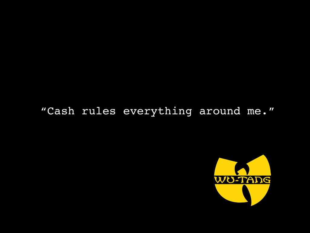 """Cash rules everything around me."""