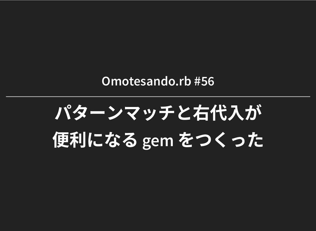 Omotesando.rb #56 Omotesando.rb #56 パターンマッチと右代⼊...