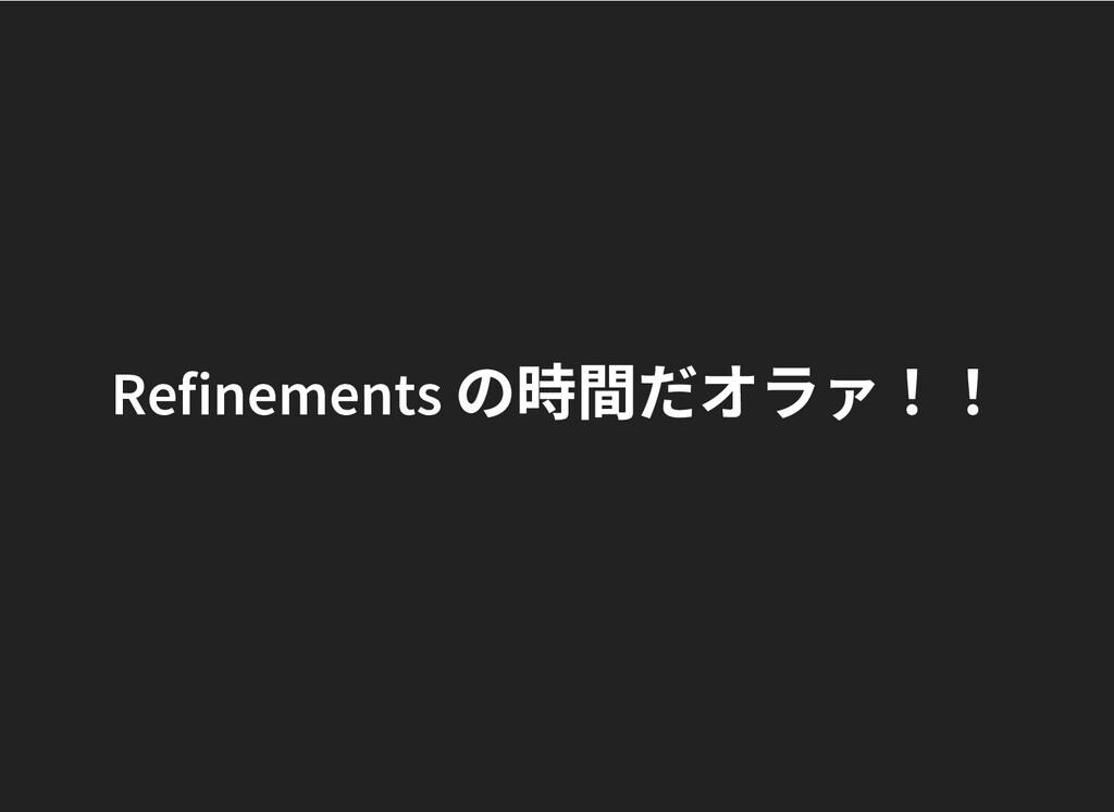 Refinements の時間だオラァ!! Refinements の時間だオラァ!!