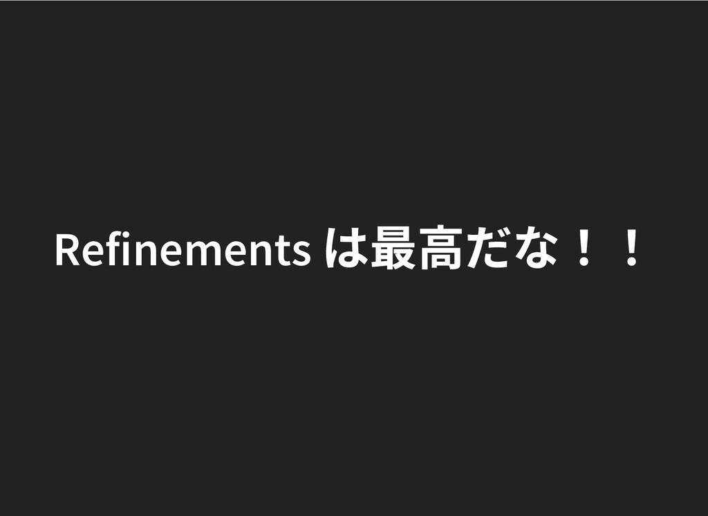 Refinements は最⾼だな!! Refinements は最⾼だな!!