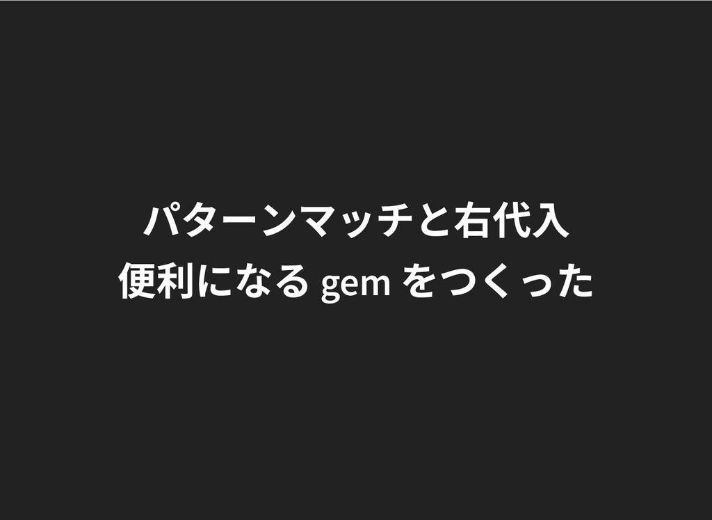 パターンマッチと右代⼊ パターンマッチと右代⼊ 便利になる gem をつくった 便利になる g...