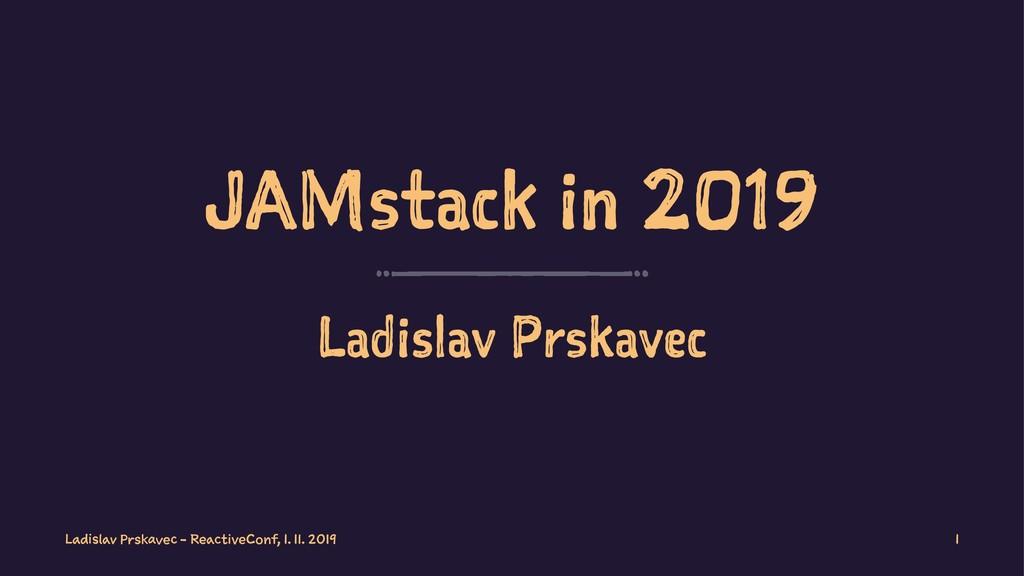 JAMstack in 2019 Ladislav Prskavec Ladislav Prs...