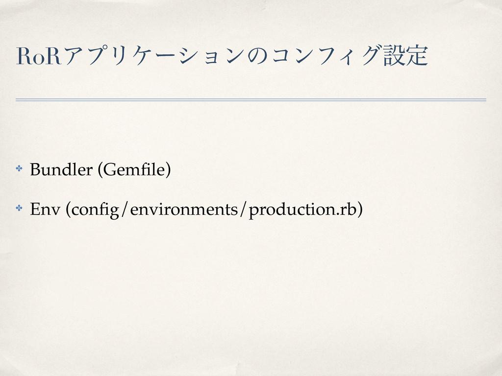RoRΞϓϦέʔγϣϯͷίϯϑΟάઃఆ ✤ Bundler (Gemfile) ✤ Env (c...