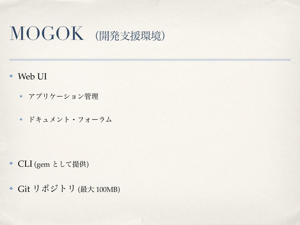 MOGOK ʢ։ൃࢧԉڥʣ ✤ Web UI ✤ ΞϓϦέʔγϣϯཧ ✤ υΩϡϝϯτɾϑ...