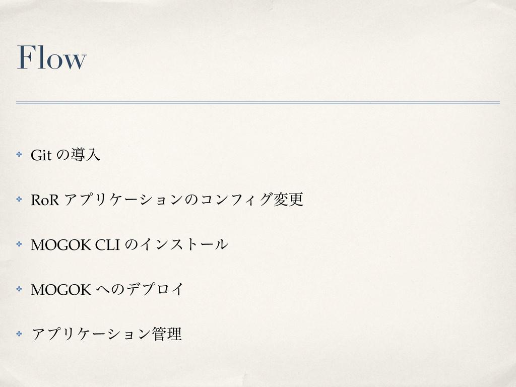 Flow ✤ Git ͷಋೖ ✤ RoR ΞϓϦέʔγϣϯͷίϯϑΟάมߋ ✤ MOGOK C...