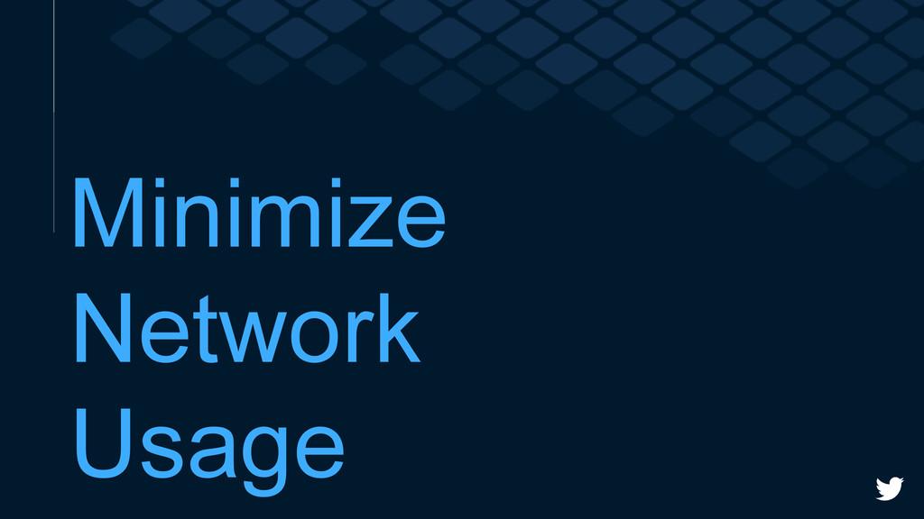 Minimize Network Usage