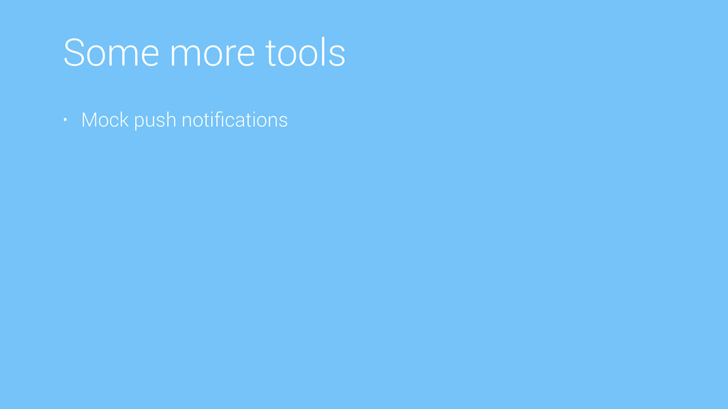 Some more tools • Mock push notifications