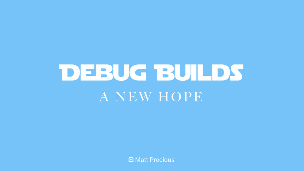 Debug Builds A NEW HOPE Matt Precious